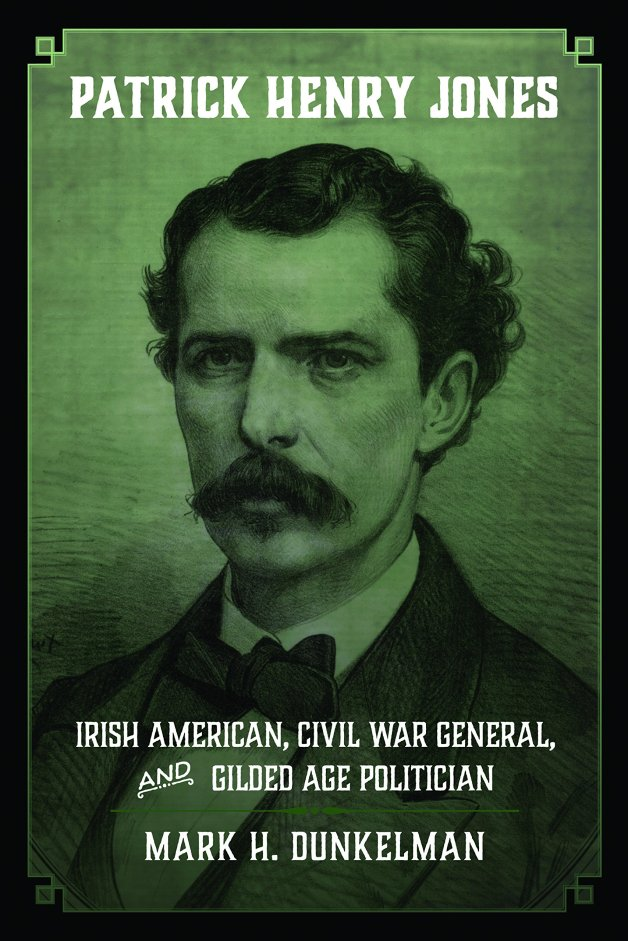 Patrick Henry Jones: Irish American, Civil War General and Gilded Age Politician by Mark H. Dunkelman